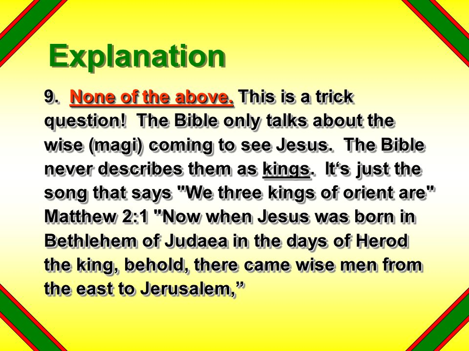 9. None of the above. This is a trick question! The Bible only talks about the wise (magi) coming to see Jesus. The Bible never describes them as king