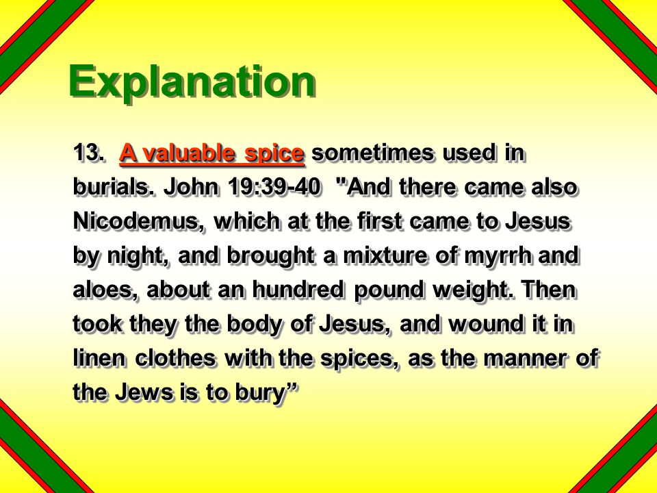 13. A valuable spice sometimes used in burials. John 19:39-40
