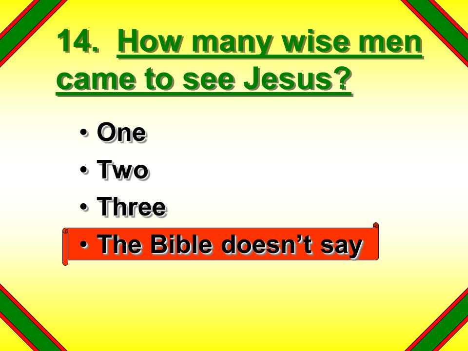 14. How many wise men came to see Jesus? OneOne TwoTwo ThreeThree The Bible doesn't sayThe Bible doesn't say OneOne TwoTwo ThreeThree The Bible doesn'