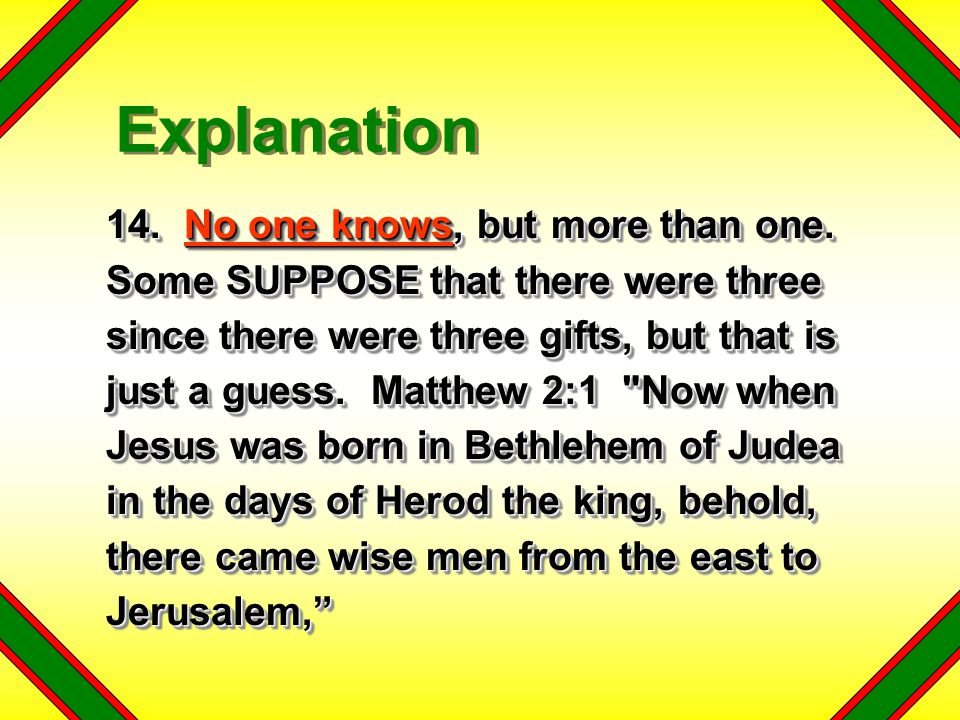 14. No one knows, but more than one. Some SUPPOSE that there were three since there were three gifts, but that is just a guess. Matthew 2:1