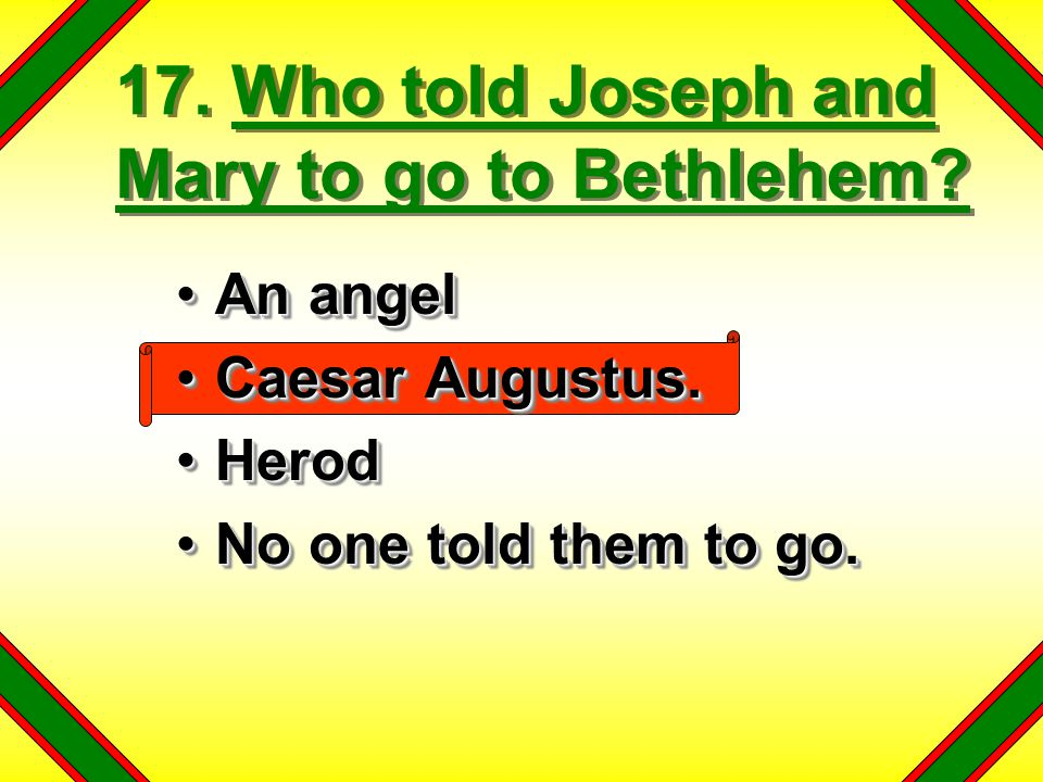 17. Who told Joseph and Mary to go to Bethlehem? An angelAn angel Caesar Augustus.Caesar Augustus. HerodHerod No one told them to go.No one told them