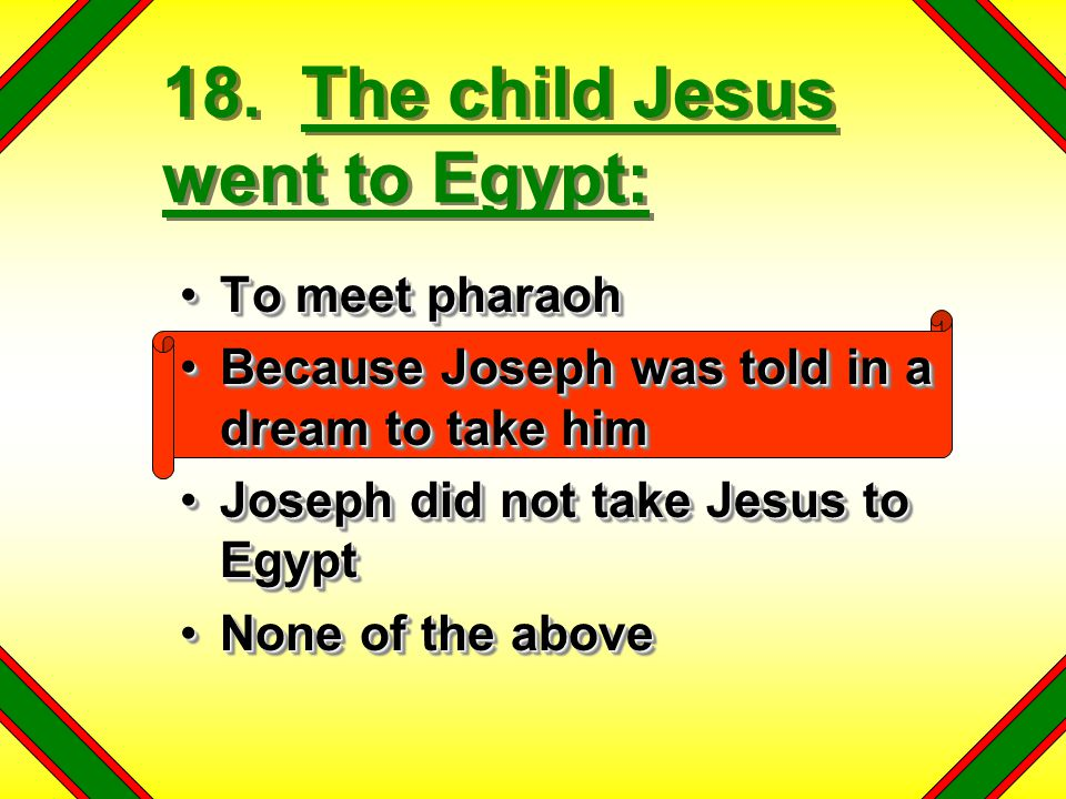 18. The child Jesus went to Egypt: To meet pharaohTo meet pharaoh Because Joseph was told in a dream to take himBecause Joseph was told in a dream to