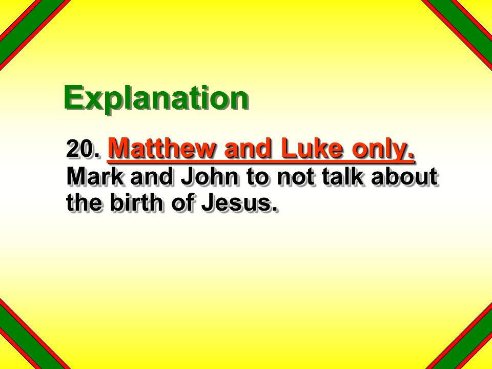 20. Matthew and Luke only. Mark and John to not talk about the birth of Jesus. Explanation