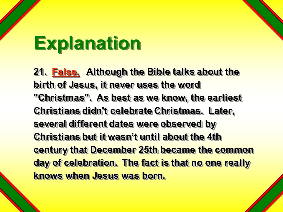 21. False. Although the Bible talks about the birth of Jesus, it never uses the word
