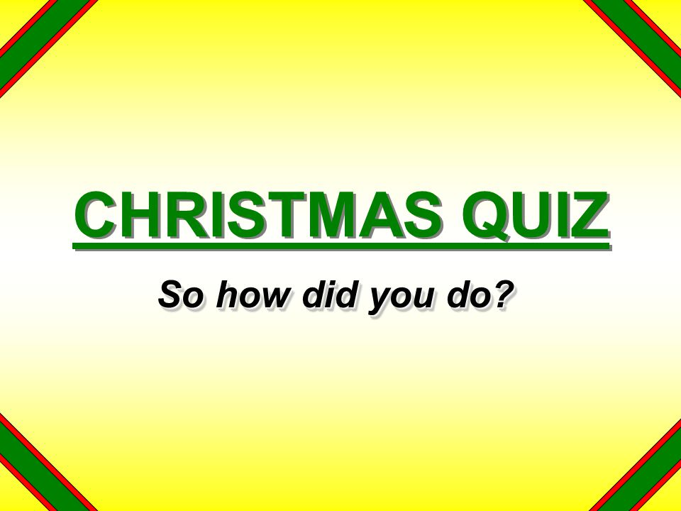 CHRISTMAS QUIZ So how did you do?