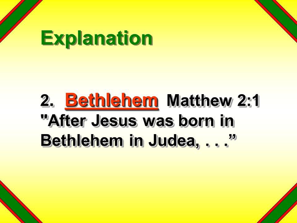 2. Bethlehem Matthew 2:1 After Jesus was born in Bethlehem in Judea,... Explanation