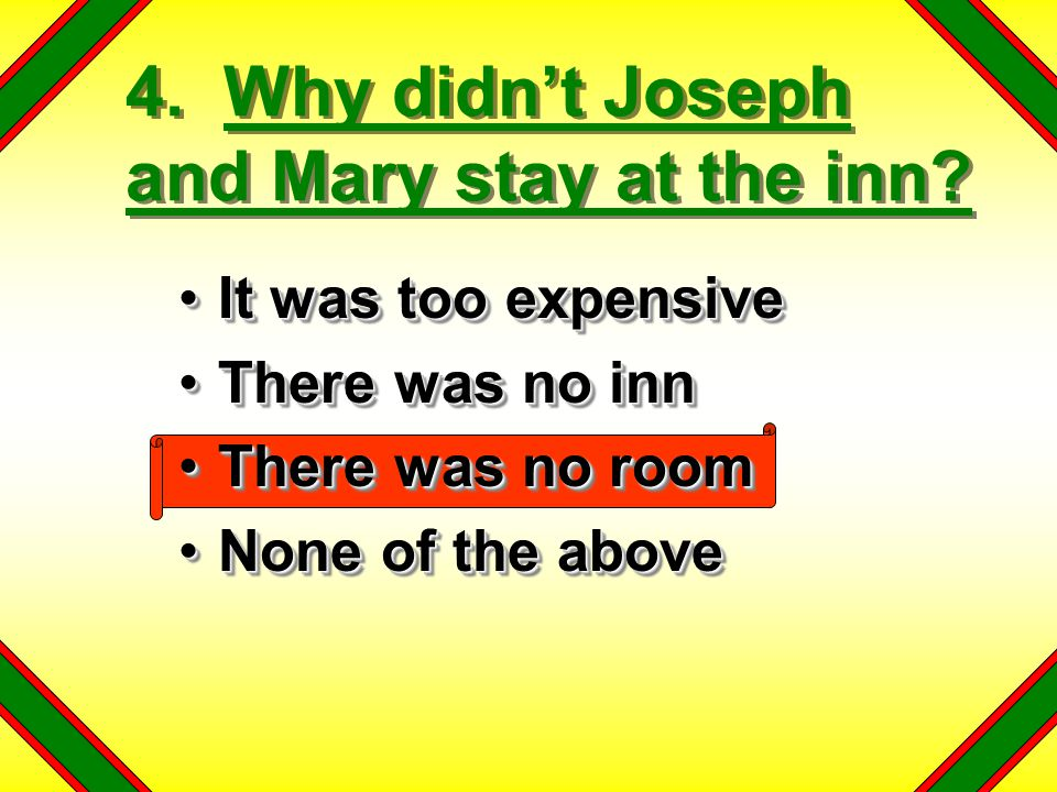 4. Why didn't Joseph and Mary stay at the inn? It was too expensiveIt was too expensive There was no innThere was no inn There was no roomThere was no