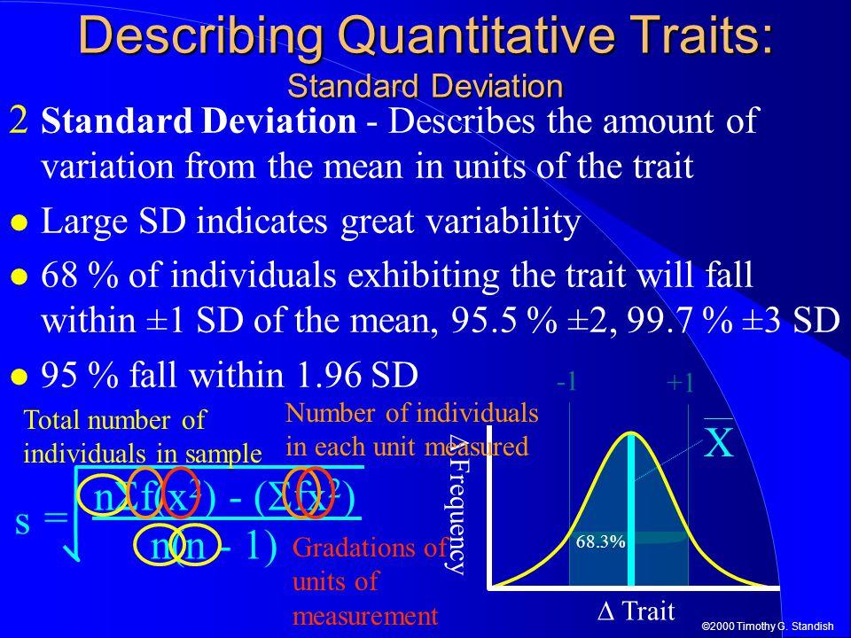 ©2000 Timothy G. Standish +1 68.3% = n(n - 1) n  f(x 2 ) - (  fx 2 ) Describing Quantitative Traits: Standard Deviation 2 Standard Deviation - Descr