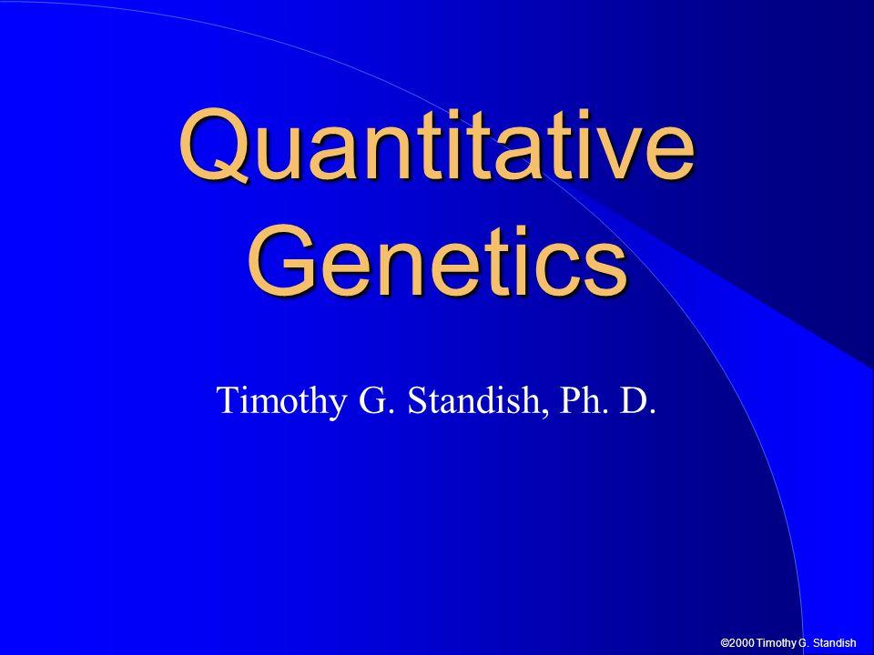©2000 Timothy G. Standish Timothy G. Standish, Ph. D. Quantitative Genetics