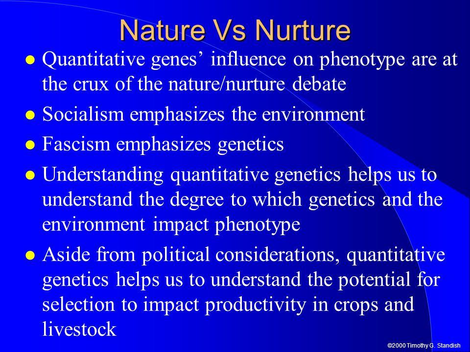 ©2000 Timothy G. Standish Nature Vs Nurture Quantitative genes' influence on phenotype are at the crux of the nature/nurture debate Socialism emphasiz