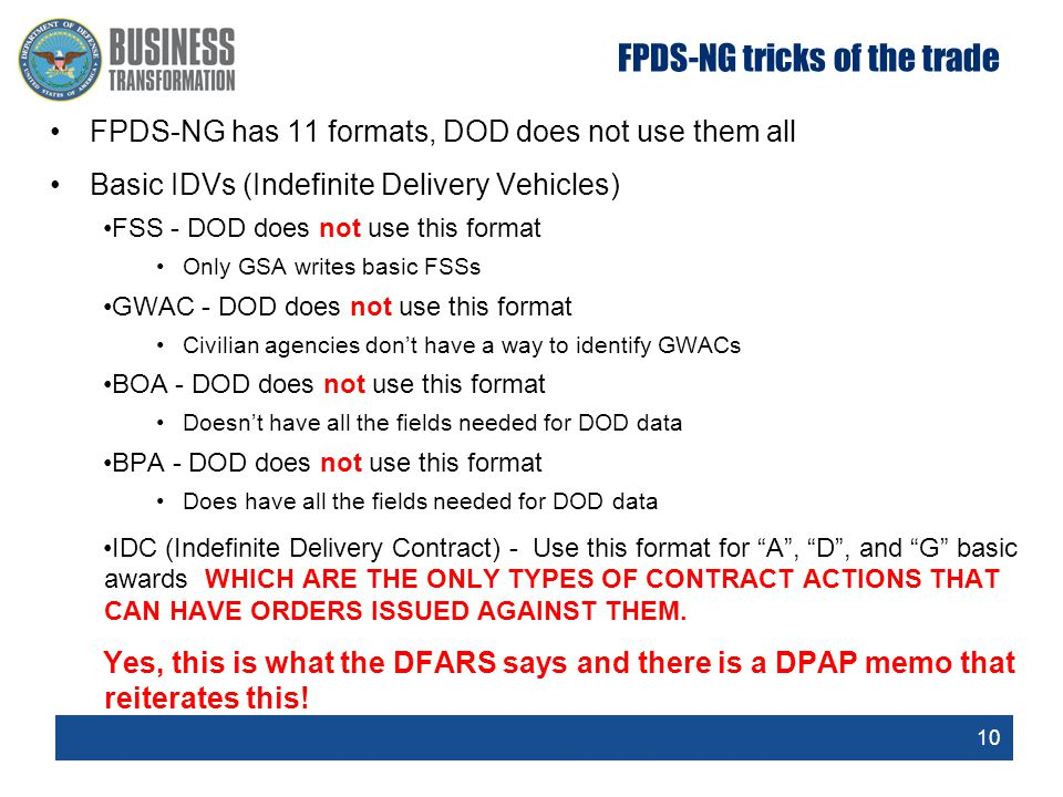 10 FPDS-NG tricks of the trade FPDS-NG has 11 formats, DOD does not use them all Basic IDVs (Indefinite Delivery Vehicles) FSS - DOD does not use this format Only GSA writes basic FSSs GWAC - DOD does not use this format Civilian agencies don't have a way to identify GWACs BOA - DOD does not use this format Doesn't have all the fields needed for DOD data BPA - DOD does not use this format Does have all the fields needed for DOD data IDC (Indefinite Delivery Contract) - Use this format for A , D , and G basic awards WHICH ARE THE ONLY TYPES OF CONTRACT ACTIONS THAT CAN HAVE ORDERS ISSUED AGAINST THEM.