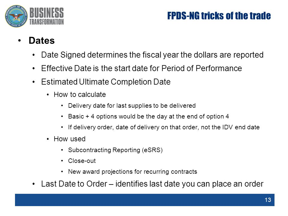 13 FPDS-NG tricks of the trade Dates Date Signed determines the fiscal year the dollars are reported Effective Date is the start date for Period of Pe