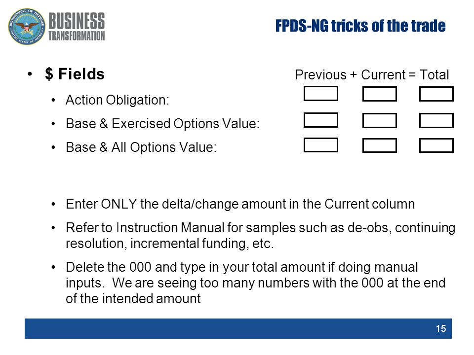 15 $ Fields Previous + Current = Total Action Obligation: Base & Exercised Options Value: Base & All Options Value: Enter ONLY the delta/change amount in the Current column Refer to Instruction Manual for samples such as de-obs, continuing resolution, incremental funding, etc.