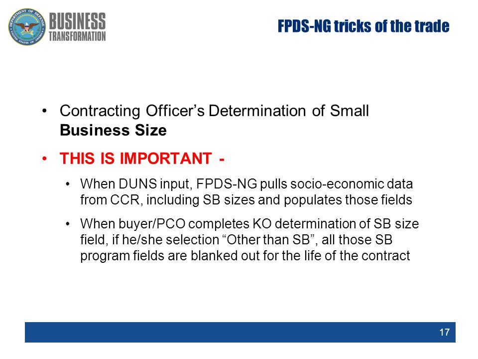 17 FPDS-NG tricks of the trade Contracting Officer's Determination of Small Business Size THIS IS IMPORTANT - When DUNS input, FPDS-NG pulls socio-economic data from CCR, including SB sizes and populates those fields When buyer/PCO completes KO determination of SB size field, if he/she selection Other than SB , all those SB program fields are blanked out for the life of the contract