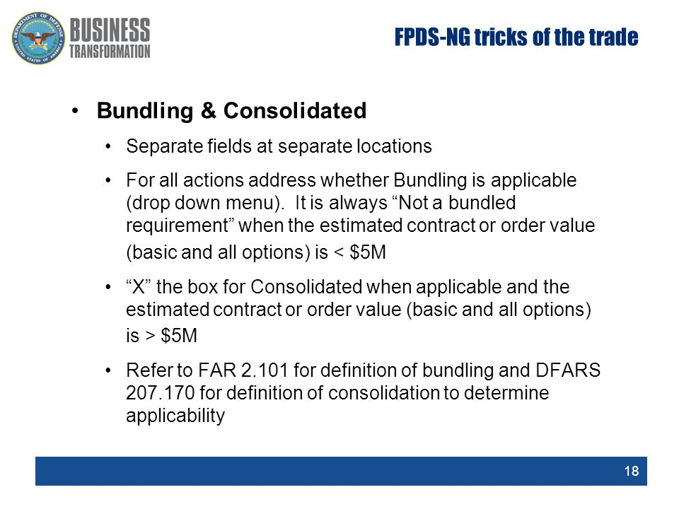 18 FPDS-NG tricks of the trade Bundling & Consolidated Separate fields at separate locations For all actions address whether Bundling is applicable (d