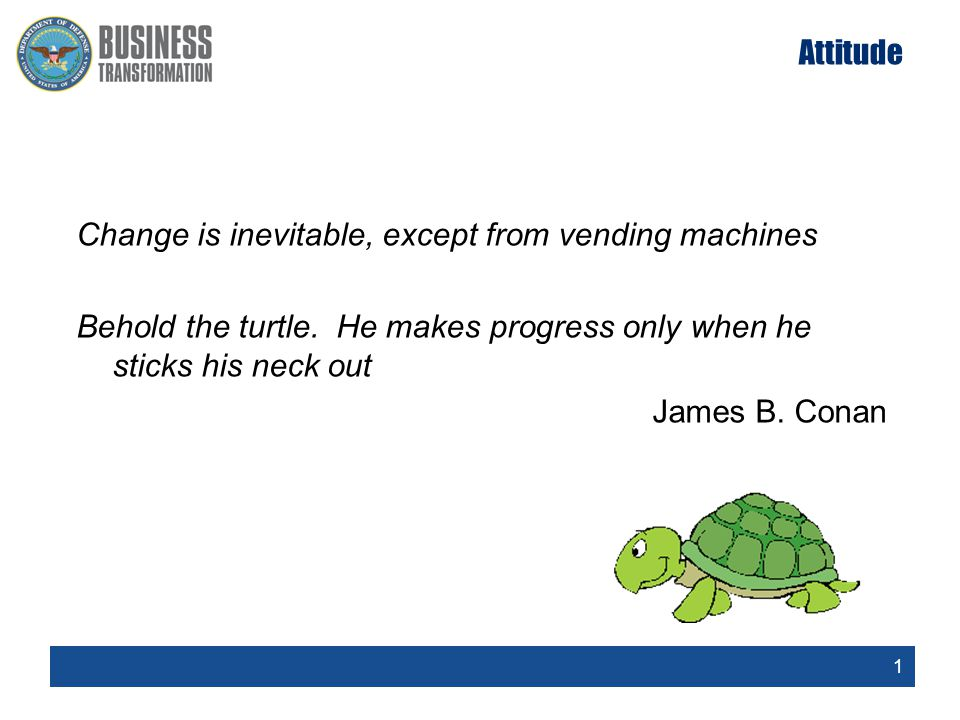 1 Attitude Change is inevitable, except from vending machines Behold the turtle.