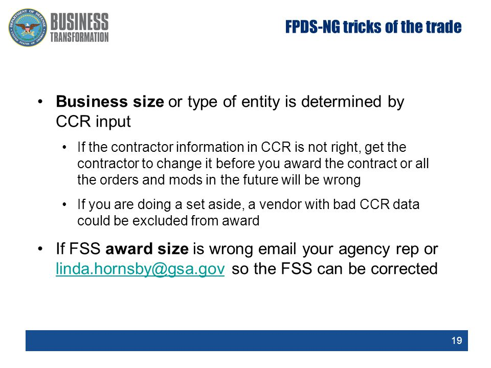 19 FPDS-NG tricks of the trade Business size or type of entity is determined by CCR input If the contractor information in CCR is not right, get the contractor to change it before you award the contract or all the orders and mods in the future will be wrong If you are doing a set aside, a vendor with bad CCR data could be excluded from award If FSS award size is wrong email your agency rep or linda.hornsby@gsa.gov so the FSS can be corrected linda.hornsby@gsa.gov