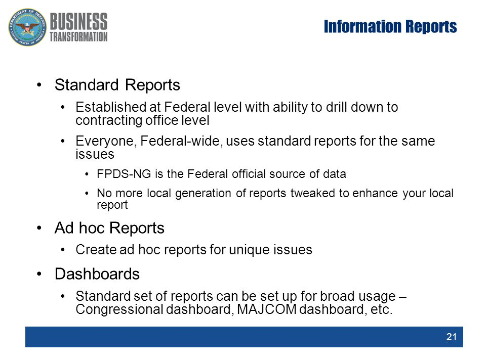 21 Information Reports Standard Reports Established at Federal level with ability to drill down to contracting office level Everyone, Federal-wide, uses standard reports for the same issues FPDS-NG is the Federal official source of data No more local generation of reports tweaked to enhance your local report Ad hoc Reports Create ad hoc reports for unique issues Dashboards Standard set of reports can be set up for broad usage – Congressional dashboard, MAJCOM dashboard, etc.