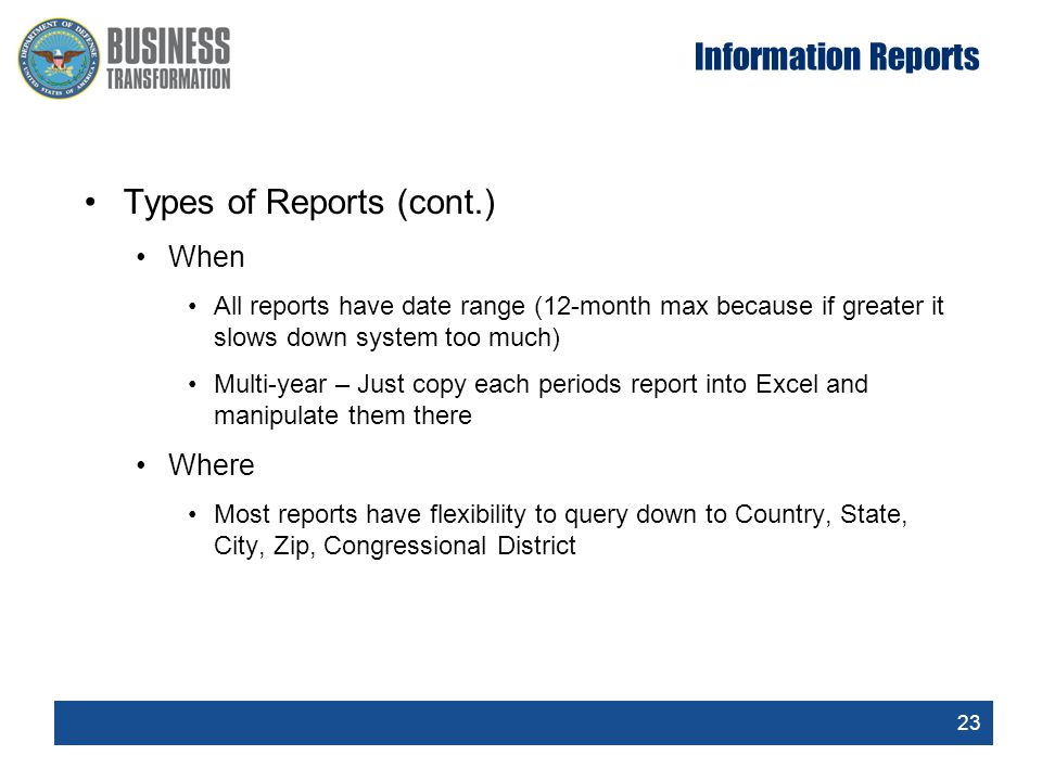 23 Information Reports Types of Reports (cont.) When All reports have date range (12-month max because if greater it slows down system too much) Multi-year – Just copy each periods report into Excel and manipulate them there Where Most reports have flexibility to query down to Country, State, City, Zip, Congressional District