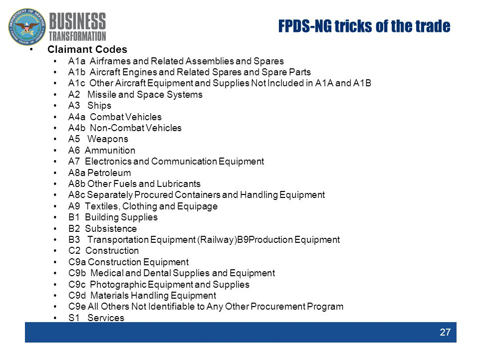 27 FPDS-NG tricks of the trade Claimant Codes A1a Airframes and Related Assemblies and Spares A1b Aircraft Engines and Related Spares and Spare Parts A1c Other Aircraft Equipment and Supplies Not Included in A1A and A1B A2 Missile and Space Systems A3 Ships A4a Combat Vehicles A4b Non-Combat Vehicles A5 Weapons A6 Ammunition A7 Electronics and Communication Equipment A8a Petroleum A8b Other Fuels and Lubricants A8c Separately Procured Containers and Handling Equipment A9 Textiles, Clothing and Equipage B1 Building Supplies B2 Subsistence B3 Transportation Equipment (Railway)B9Production Equipment C2 Construction C9a Construction Equipment C9b Medical and Dental Supplies and Equipment C9c Photographic Equipment and Supplies C9d Materials Handling Equipment C9e All Others Not Identifiable to Any Other Procurement Program S1 Services