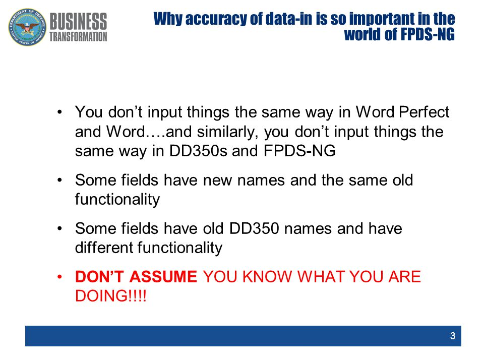 3 Why accuracy of data-in is so important in the world of FPDS-NG You don't input things the same way in Word Perfect and Word….and similarly, you don