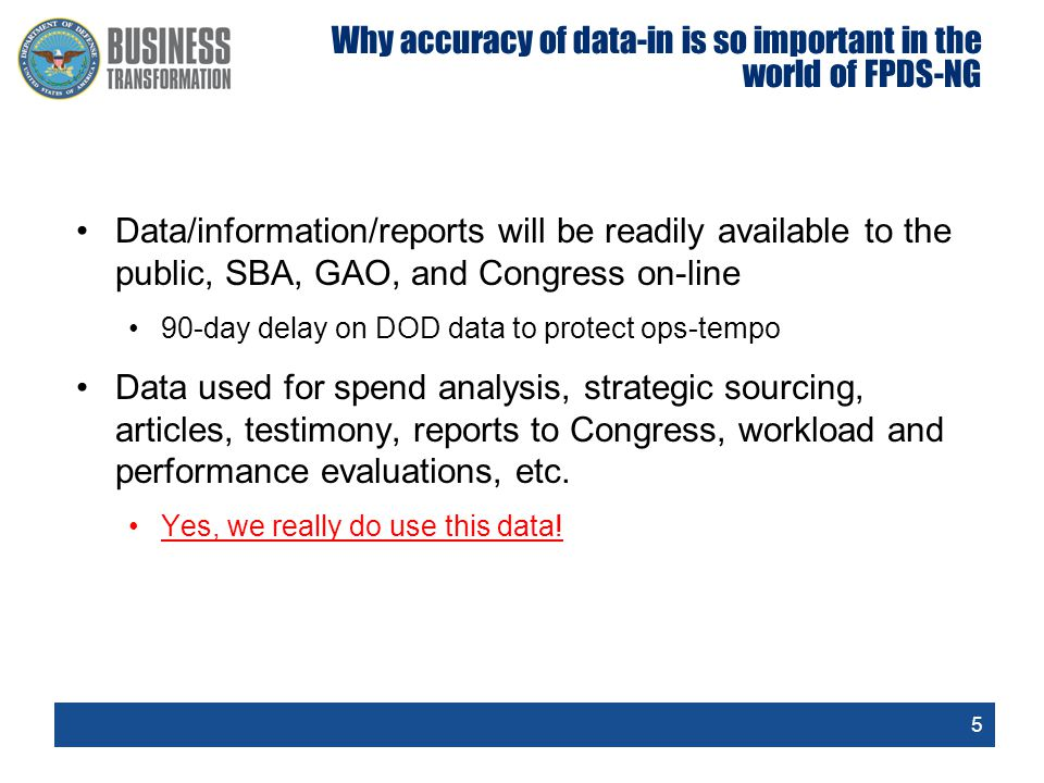 5 Why accuracy of data-in is so important in the world of FPDS-NG Data/information/reports will be readily available to the public, SBA, GAO, and Cong