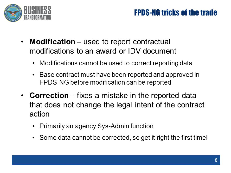 8 FPDS-NG tricks of the trade Modification – used to report contractual modifications to an award or IDV document Modifications cannot be used to corr