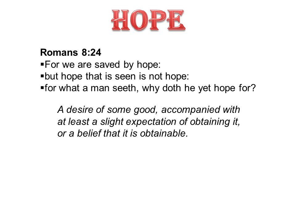 Romans 8:24  For we are saved by hope:  but hope that is seen is not hope:  for what a man seeth, why doth he yet hope for.