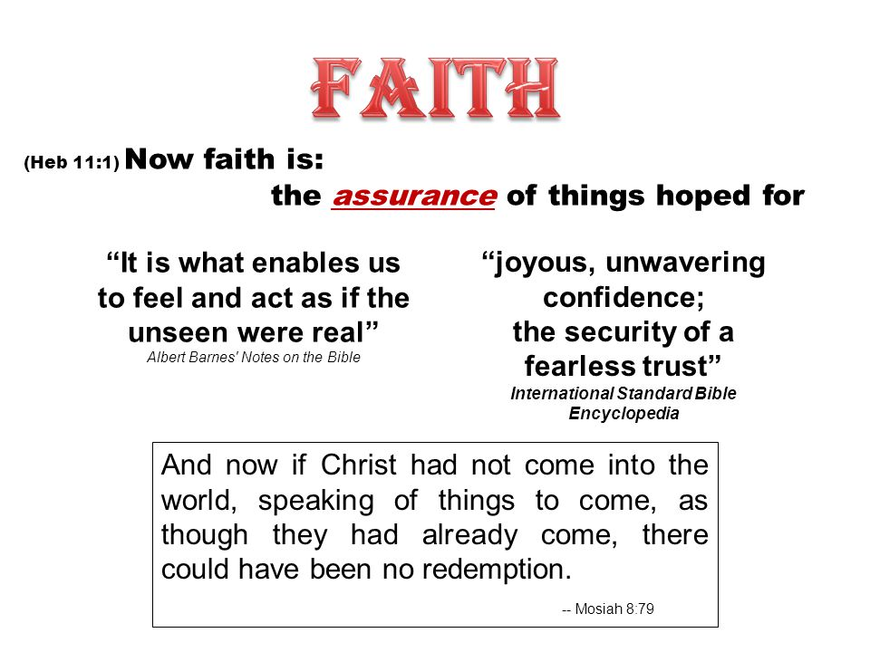 (Heb 11:1) Now faith is: the assurance of things hoped for It is what enables us to feel and act as if the unseen were real Albert Barnes Notes on the Bible joyous, unwavering confidence; the security of a fearless trust International Standard Bible Encyclopedia And now if Christ had not come into the world, speaking of things to come, as though they had already come, there could have been no redemption.