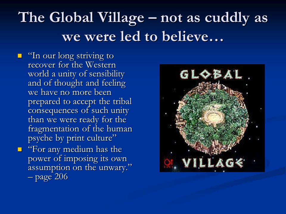 The Global Village – not as cuddly as we were led to believe… In our long striving to recover for the Western world a unity of sensibility and of thought and feeling we have no more been prepared to accept the tribal consequences of such unity than we were ready for the fragmentation of the human psyche by print culture In our long striving to recover for the Western world a unity of sensibility and of thought and feeling we have no more been prepared to accept the tribal consequences of such unity than we were ready for the fragmentation of the human psyche by print culture For any medium has the power of imposing its own assumption on the unwary. – page 206 For any medium has the power of imposing its own assumption on the unwary. – page 206