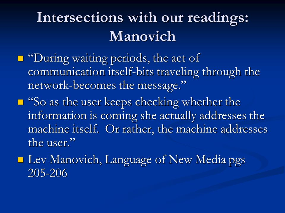 Intersections with our readings: Manovich During waiting periods, the act of communication itself-bits traveling through the network-becomes the message. During waiting periods, the act of communication itself-bits traveling through the network-becomes the message. So as the user keeps checking whether the information is coming she actually addresses the machine itself.