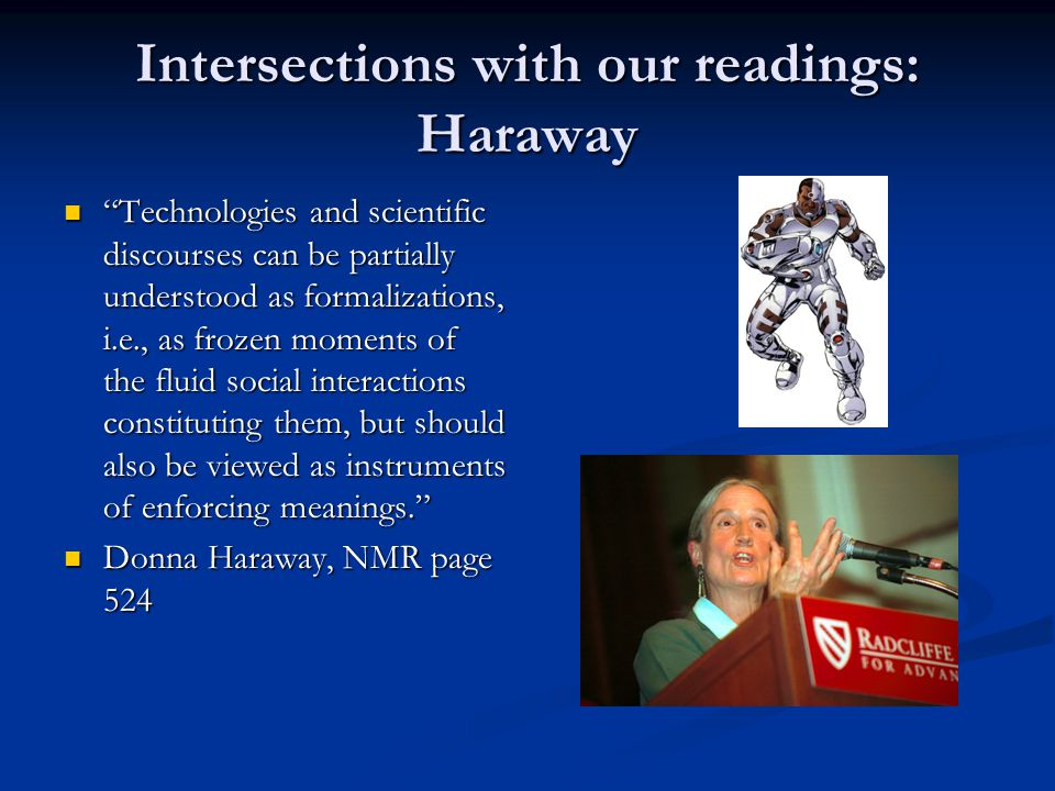Intersections with our readings: Haraway Technologies and scientific discourses can be partially understood as formalizations, i.e., as frozen moments of the fluid social interactions constituting them, but should also be viewed as instruments of enforcing meanings. Technologies and scientific discourses can be partially understood as formalizations, i.e., as frozen moments of the fluid social interactions constituting them, but should also be viewed as instruments of enforcing meanings. Donna Haraway, NMR page 524 Donna Haraway, NMR page 524