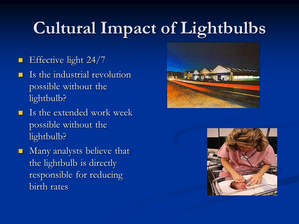 Cultural Impact of Lightbulbs Effective light 24/7 Effective light 24/7 Is the industrial revolution possible without the lightbulb.