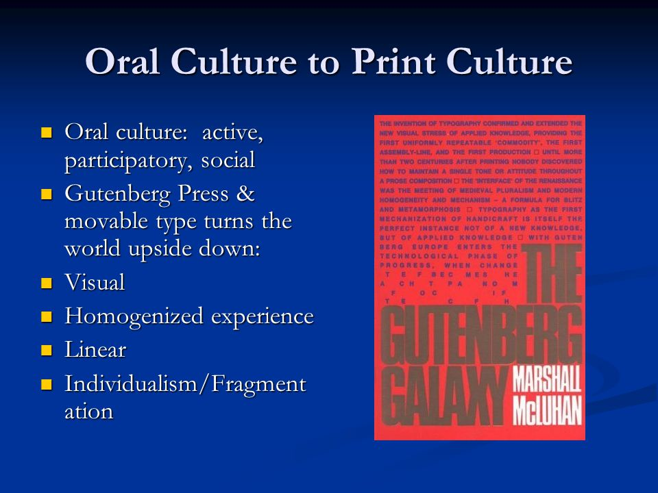 Oral Culture to Print Culture Oral culture: active, participatory, social Oral culture: active, participatory, social Gutenberg Press & movable type turns the world upside down: Gutenberg Press & movable type turns the world upside down: Visual Visual Homogenized experience Homogenized experience Linear Linear Individualism/Fragment ation Individualism/Fragment ation