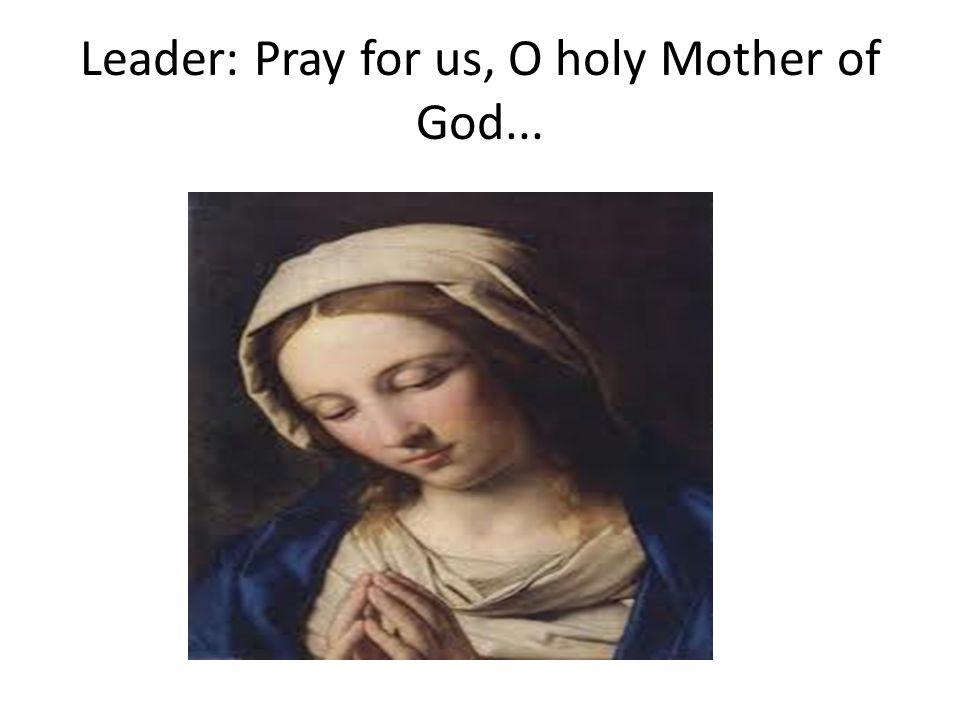 Leader: Pray for us, O holy Mother of God...
