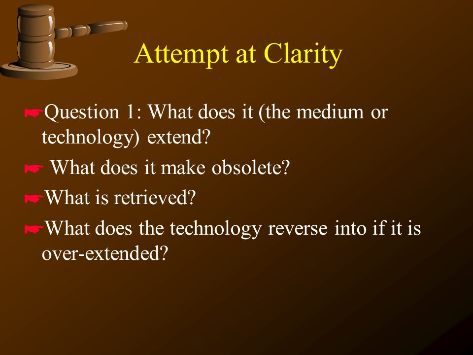 Attempt at Clarity *Question 1: What does it (the medium or technology) extend.