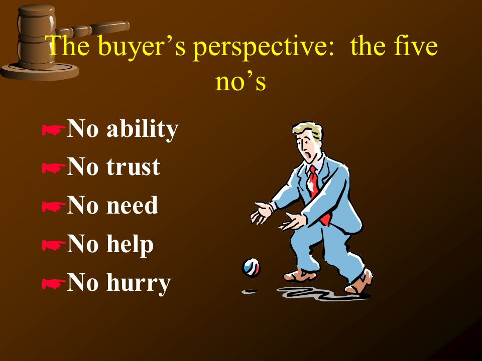 The buyer's perspective: the five no's *No ability *No trust *No need *No help *No hurry
