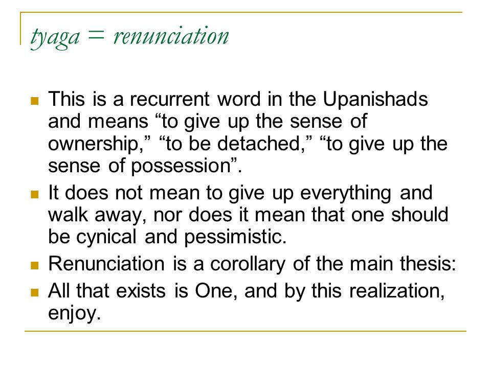 """tyaga = renunciation This is a recurrent word in the Upanishads and means """"to give up the sense of ownership,"""" """"to be detached,"""" """"to give up the sense"""
