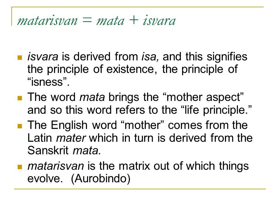 """matarisvan = mata + isvara isvara is derived from isa, and this signifies the principle of existence, the principle of """"isness"""". The word mata brings"""