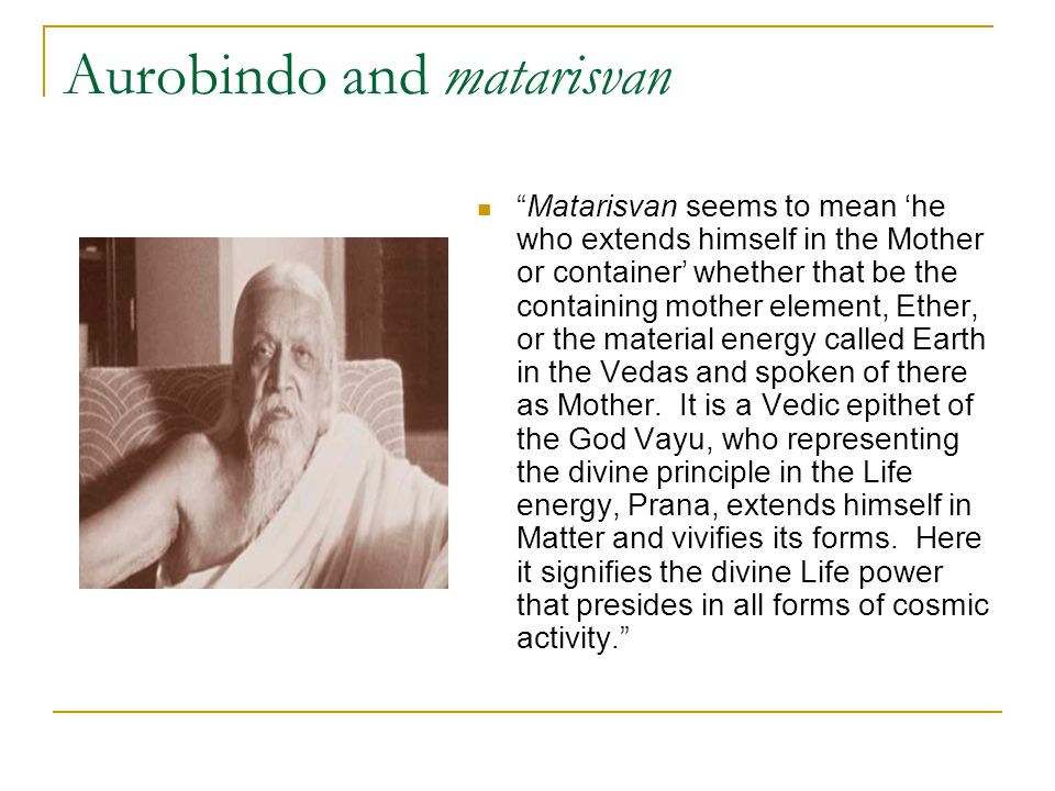 """Aurobindo and matarisvan """"Matarisvan seems to mean 'he who extends himself in the Mother or container' whether that be the containing mother element,"""