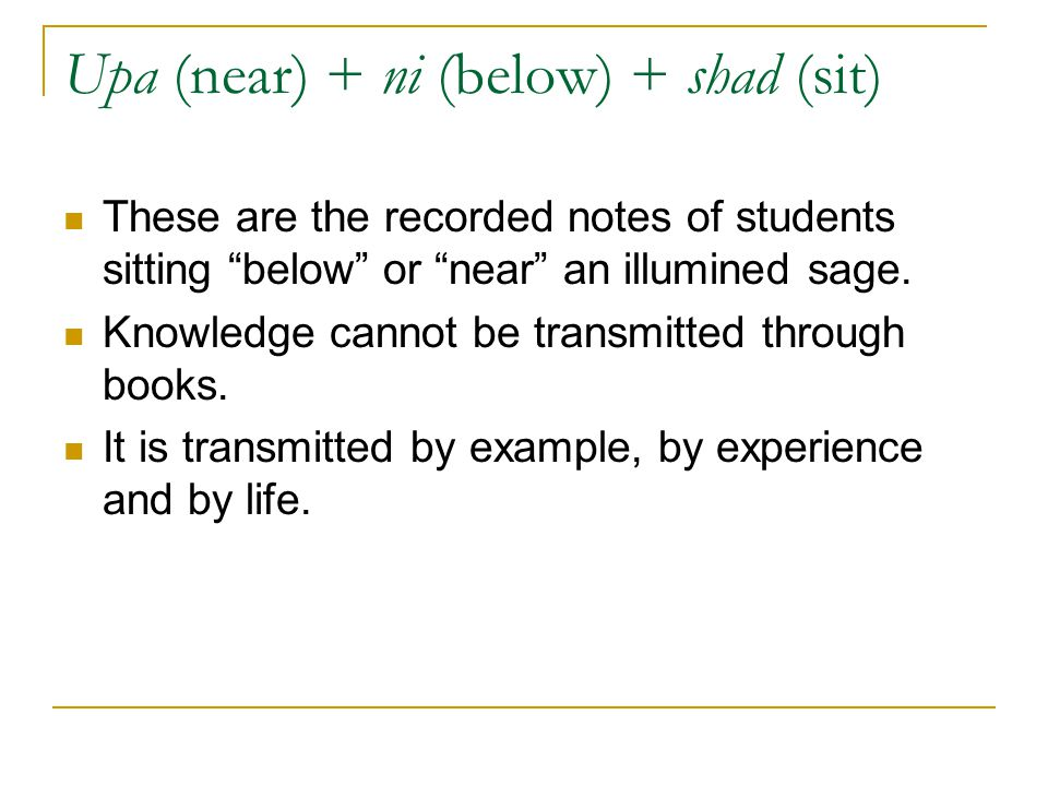 """Upa (near) + ni (below) + shad (sit) These are the recorded notes of students sitting """"below"""" or """"near"""" an illumined sage. Knowledge cannot be transmi"""
