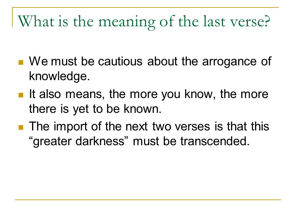 What is the meaning of the last verse? We must be cautious about the arrogance of knowledge. It also means, the more you know, the more there is yet t