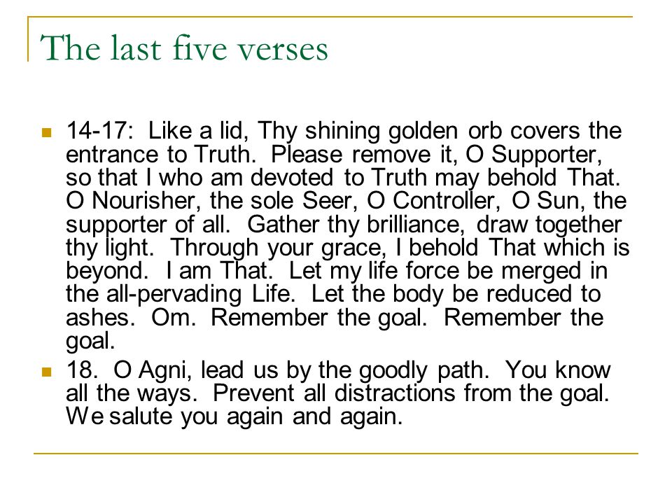 The last five verses 14-17: Like a lid, Thy shining golden orb covers the entrance to Truth. Please remove it, O Supporter, so that I who am devoted t