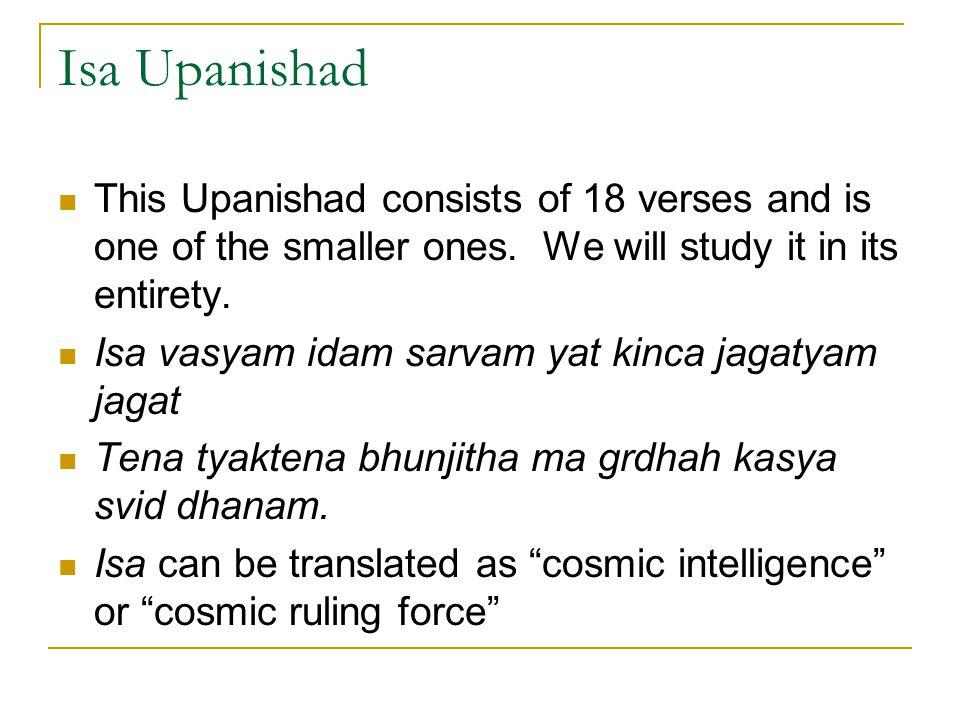 Isa Upanishad This Upanishad consists of 18 verses and is one of the smaller ones. We will study it in its entirety. Isa vasyam idam sarvam yat kinca