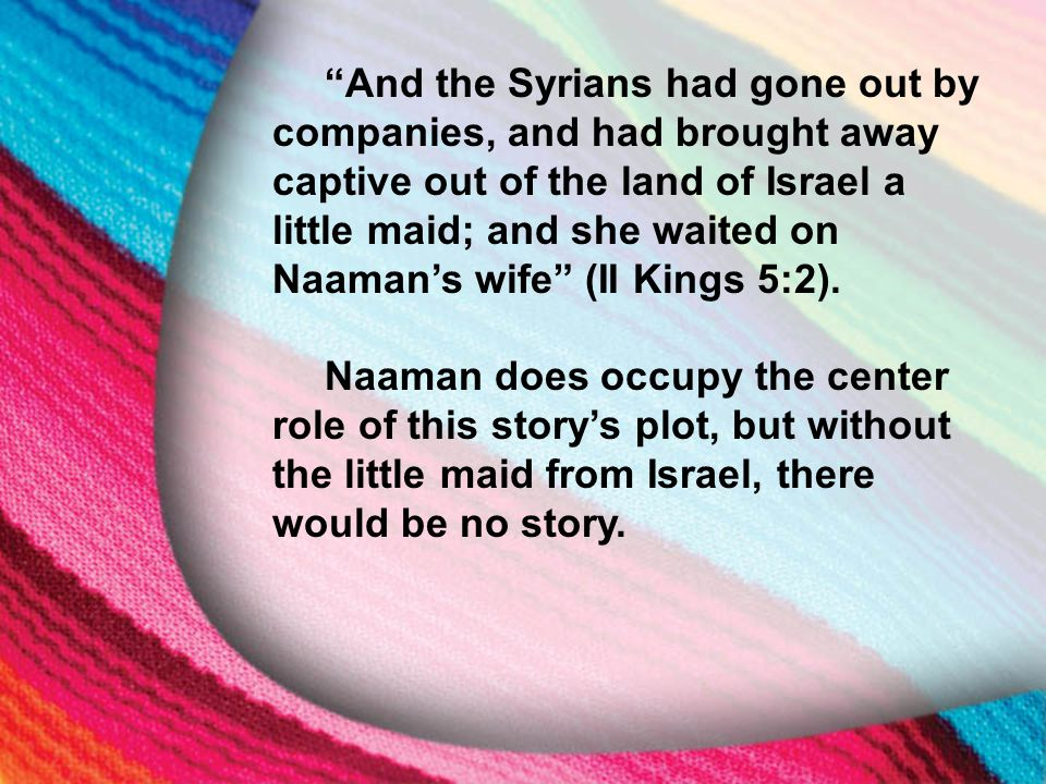 """I. The Little Maid's Background """"And the Syrians had gone out by companies, and had brought away captive out of the land of Israel a little maid; and"""