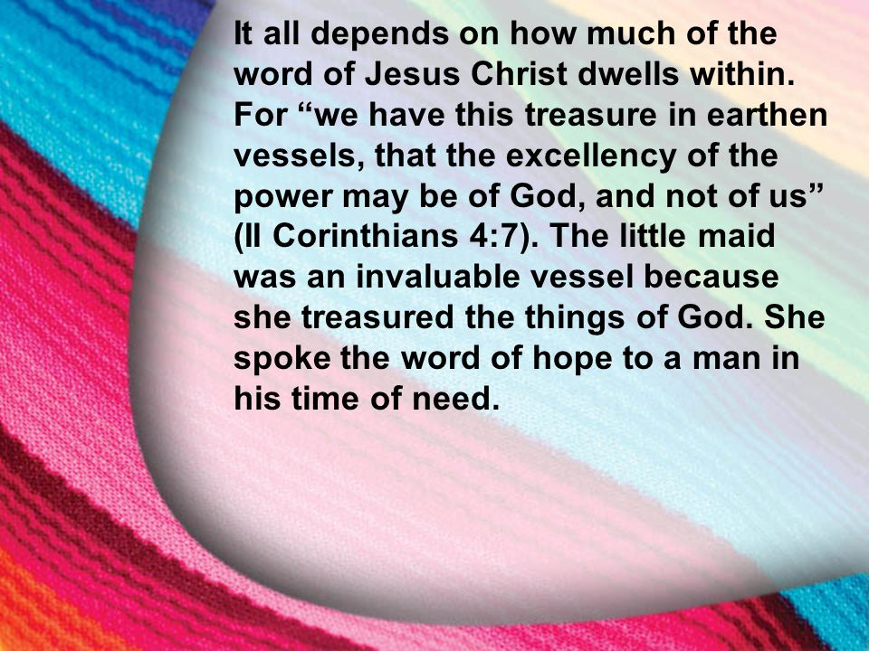 """I. The Little Maid's Background It all depends on how much of the word of Jesus Christ dwells within. For """"we have this treasure in earthen vessels, t"""