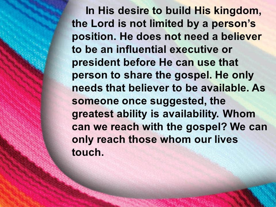 I. The Little Maid's Background In His desire to build His kingdom, the Lord is not limited by a person's position. He does not need a believer to be