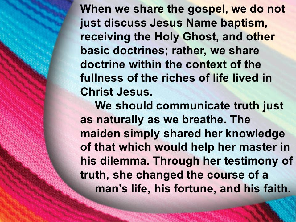 I. The Little Maid's Background When we share the gospel, we do not just discuss Jesus Name baptism, receiving the Holy Ghost, and other basic doctrin