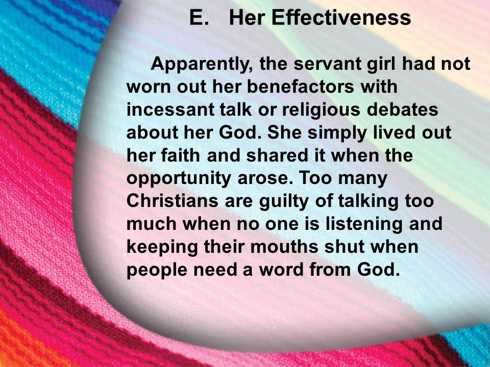 E. Her Effectiveness Apparently, the servant girl had not worn out her benefactors with incessant talk or religious debates about her God. She simply