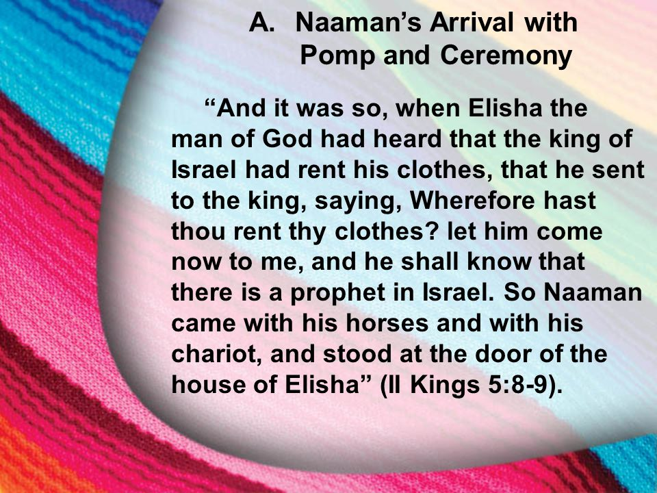 """A. Naaman's Arrival with Pomp and Ceremony """"And it was so, when Elisha the man of God had heard that the king of Israel had rent his clothes, that he"""